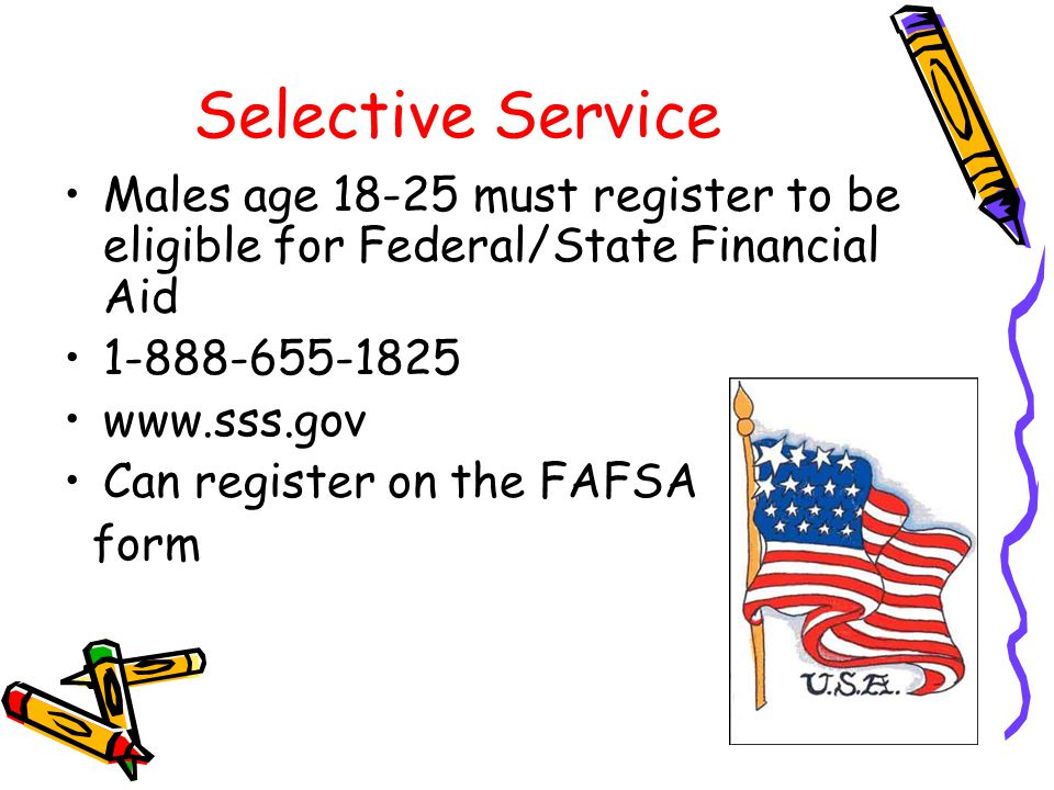 Selective Service Males age 18-25 must register to be eligible for Federal/State Financial Aid 1-888-655-1825 www.sss.gov Can register on the FAFSA form