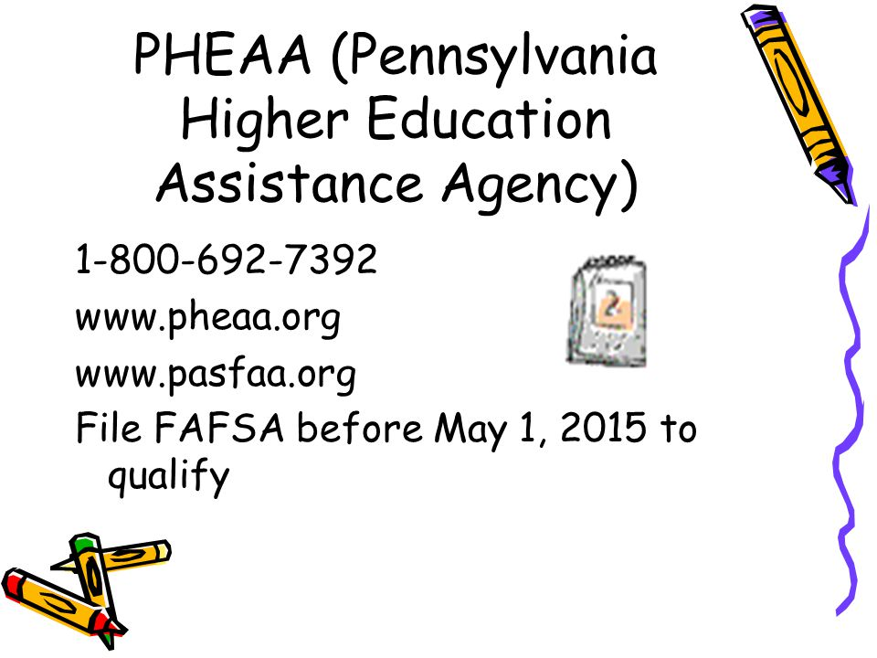 PHEAA (Pennsylvania Higher Education Assistance Agency) 1-800-692-7392 www.pheaa.org www.pasfaa.org File FAFSA before May 1, 2015 to qualify