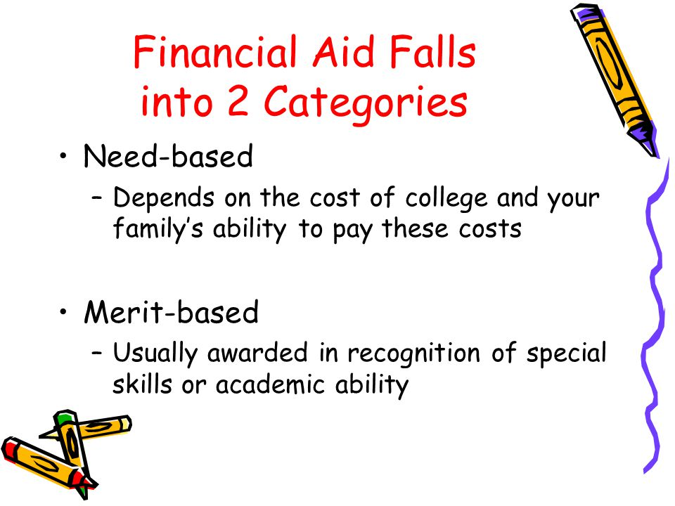 Financial Aid Falls into 2 Categories Need-based –Depends on the cost of college and your family's ability to pay these costs Merit-based –Usually awarded in recognition of special skills or academic ability
