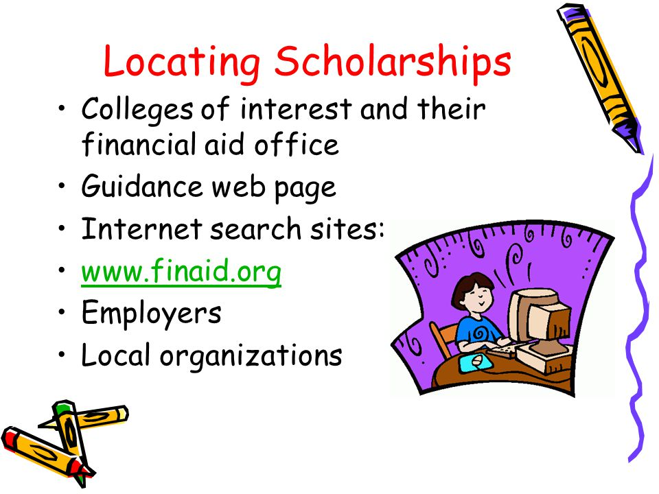 Locating Scholarships Colleges of interest and their financial aid office Guidance web page Internet search sites: www.finaid.org Employers Local organizations