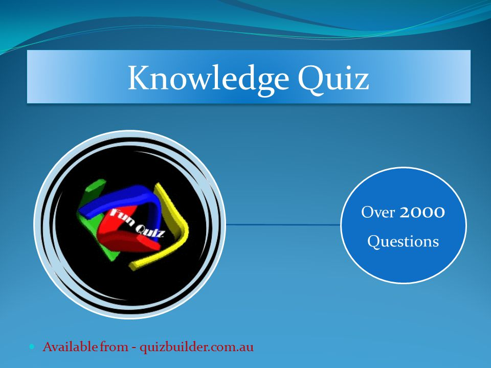 Over 2000 Questions Available from - quizbuilder.com.au Knowledge Quiz