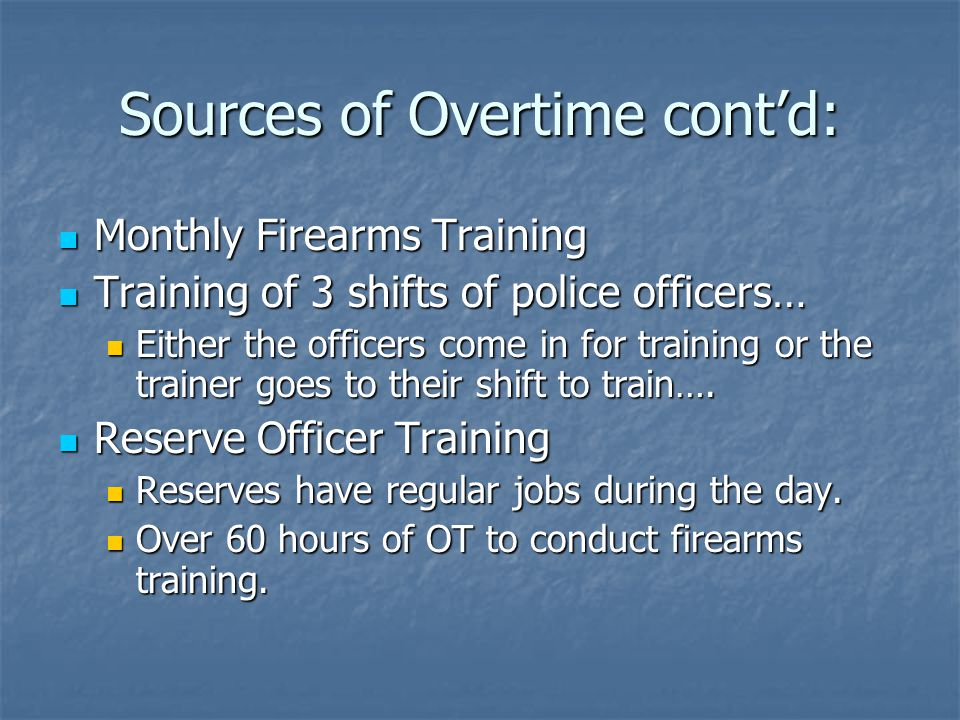 Sources of Overtime cont'd: Monthly Firearms Training Monthly Firearms Training Training of 3 shifts of police officers… Training of 3 shifts of police officers… Either the officers come in for training or the trainer goes to their shift to train….