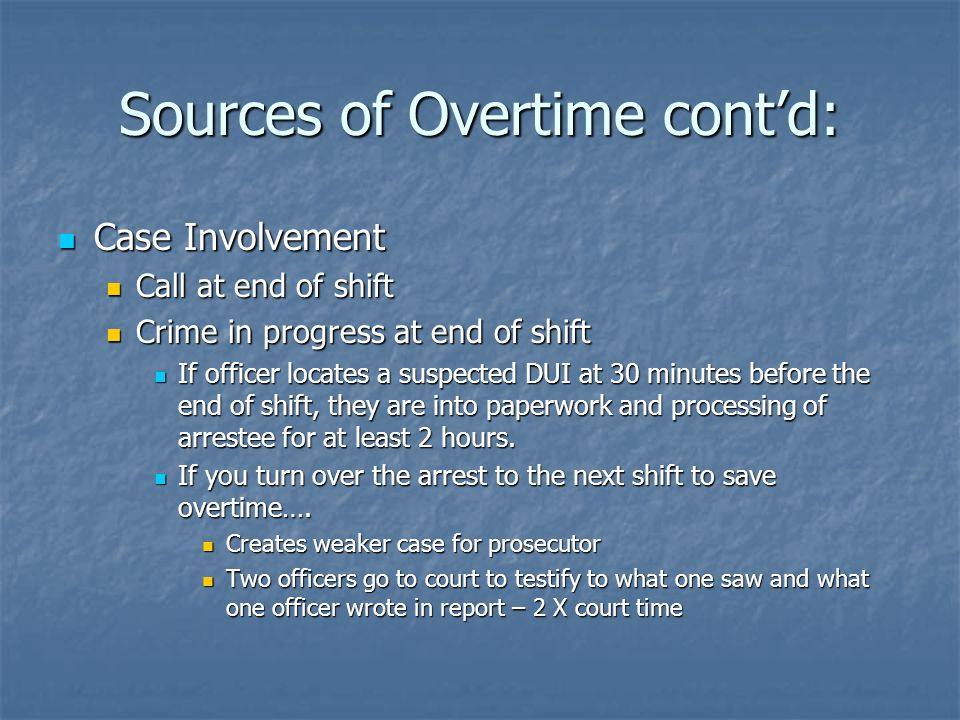 Sources of Overtime cont'd: Case Involvement Case Involvement Call at end of shift Call at end of shift Crime in progress at end of shift Crime in progress at end of shift If officer locates a suspected DUI at 30 minutes before the end of shift, they are into paperwork and processing of arrestee for at least 2 hours.
