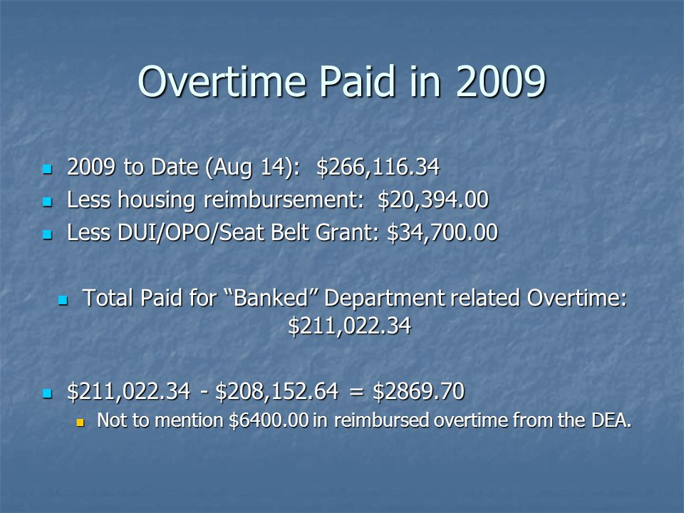 Overtime Paid in 2009 2009 to Date (Aug 14): $266,116.34 2009 to Date (Aug 14): $266,116.34 Less housing reimbursement: $20,394.00 Less housing reimbursement: $20,394.00 Less DUI/OPO/Seat Belt Grant: $34,700.00 Less DUI/OPO/Seat Belt Grant: $34,700.00 Total Paid for Banked Department related Overtime: $211,022.34 Total Paid for Banked Department related Overtime: $211,022.34 $211,022.34 - $208,152.64 = $2869.70 $211,022.34 - $208,152.64 = $2869.70 Not to mention $6400.00 in reimbursed overtime from the DEA.