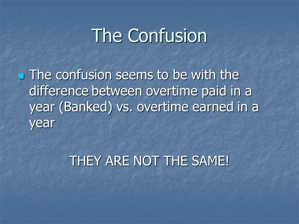 The Confusion The confusion seems to be with the difference between overtime paid in a year (Banked) vs.