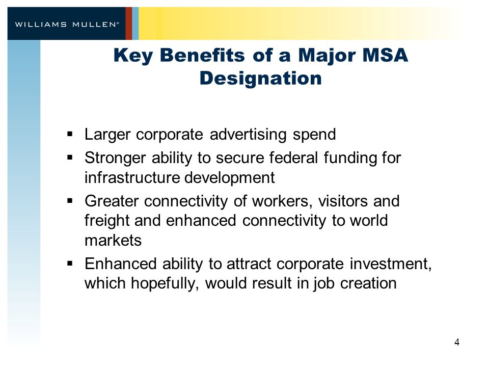 4 Key Benefits of a Major MSA Designation  Larger corporate advertising spend  Stronger ability to secure federal funding for infrastructure development  Greater connectivity of workers, visitors and freight and enhanced connectivity to world markets  Enhanced ability to attract corporate investment, which hopefully, would result in job creation