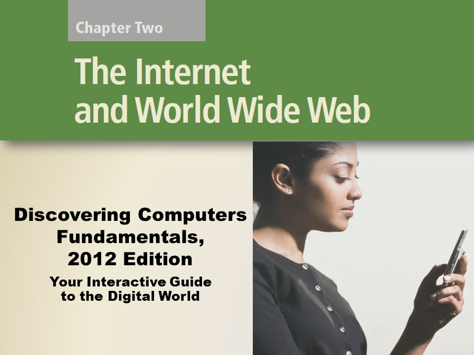 Objectives Overview Identify and briefly describe various broadband Internet connections Describe the types of Internet access providers Explain the purpose of a Web browser and identify the components of a Web address Describe how to use a search engine to search for information on the Web Describe the types of Web sites Discovering Computers Fundamentals, 2012 Edition Chapter 2 2 See Page 55 for Detailed Objectives