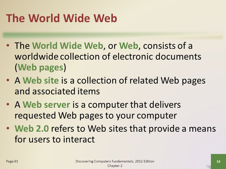The World Wide Web The World Wide Web, or Web, consists of a worldwide collection of electronic documents (Web pages) A Web site is a collection of related Web pages and associated items A Web server is a computer that delivers requested Web pages to your computer Web 2.0 refers to Web sites that provide a means for users to interact Discovering Computers Fundamentals, 2012 Edition Chapter 2 13 Page 61