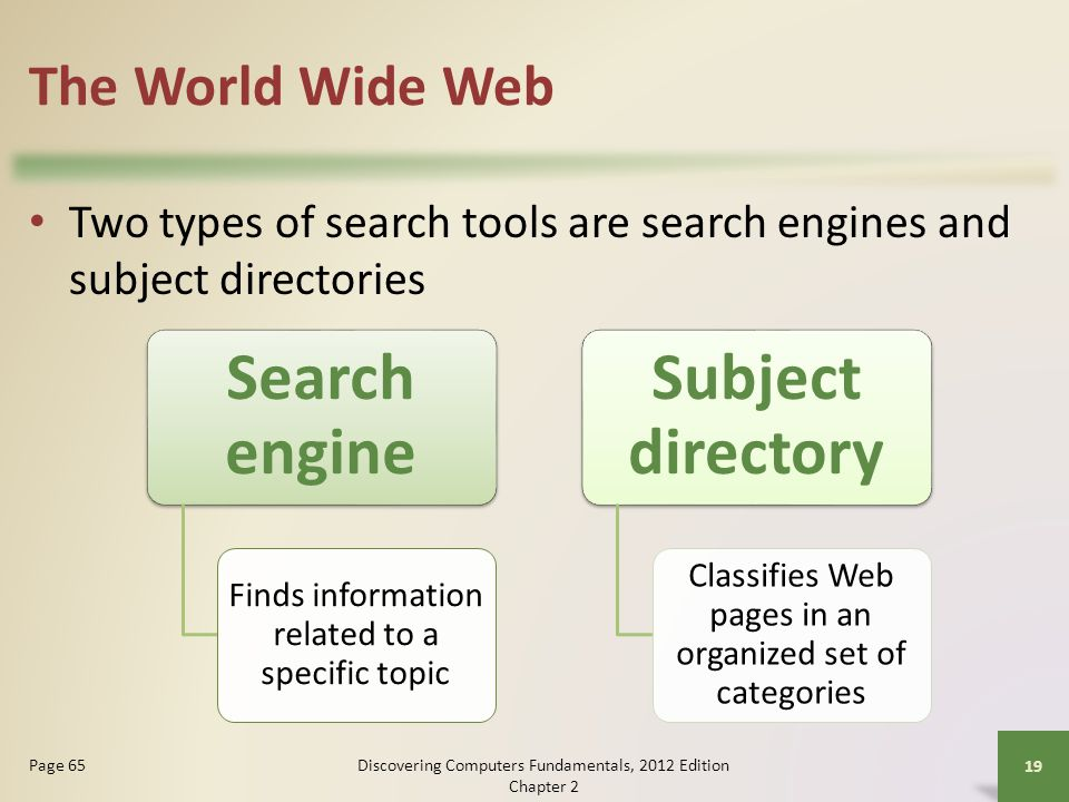 The World Wide Web Two types of search tools are search engines and subject directories Discovering Computers Fundamentals, 2012 Edition Chapter 2 19 Page 65 Search engine Finds information related to a specific topic Subject directory Classifies Web pages in an organized set of categories