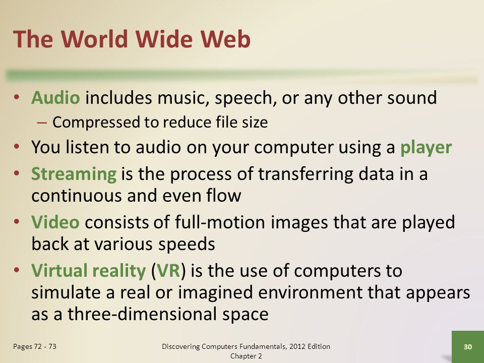 The World Wide Web Audio includes music, speech, or any other sound – Compressed to reduce file size You listen to audio on your computer using a player Streaming is the process of transferring data in a continuous and even flow Video consists of full-motion images that are played back at various speeds Virtual reality (VR) is the use of computers to simulate a real or imagined environment that appears as a three-dimensional space Discovering Computers Fundamentals, 2012 Edition Chapter 2 30 Pages