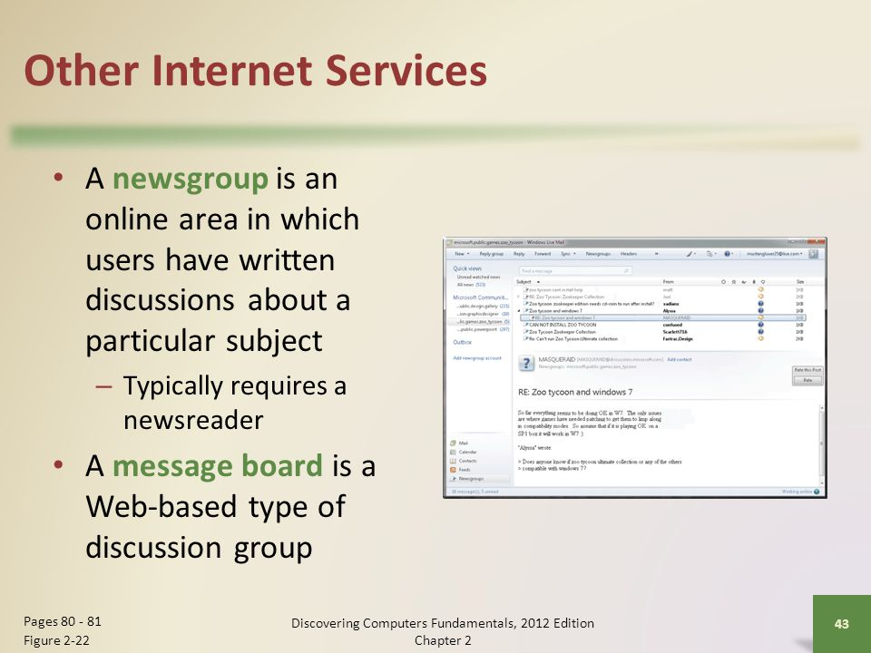 Other Internet Services A newsgroup is an online area in which users have written discussions about a particular subject – Typically requires a newsreader A message board is a Web-based type of discussion group Discovering Computers Fundamentals, 2012 Edition Chapter 2 43 Pages Figure 2-22