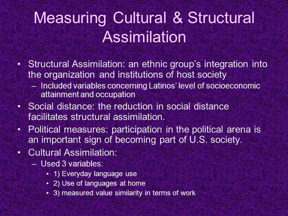 Measuring Cultural & Structural Assimilation Structural Assimilation: an ethnic group's integration into the organization and institutions of host society –Included variables concerning Latinos' level of socioeconomic attainment and occupation Social distance: the reduction in social distance facilitates structural assimilation.