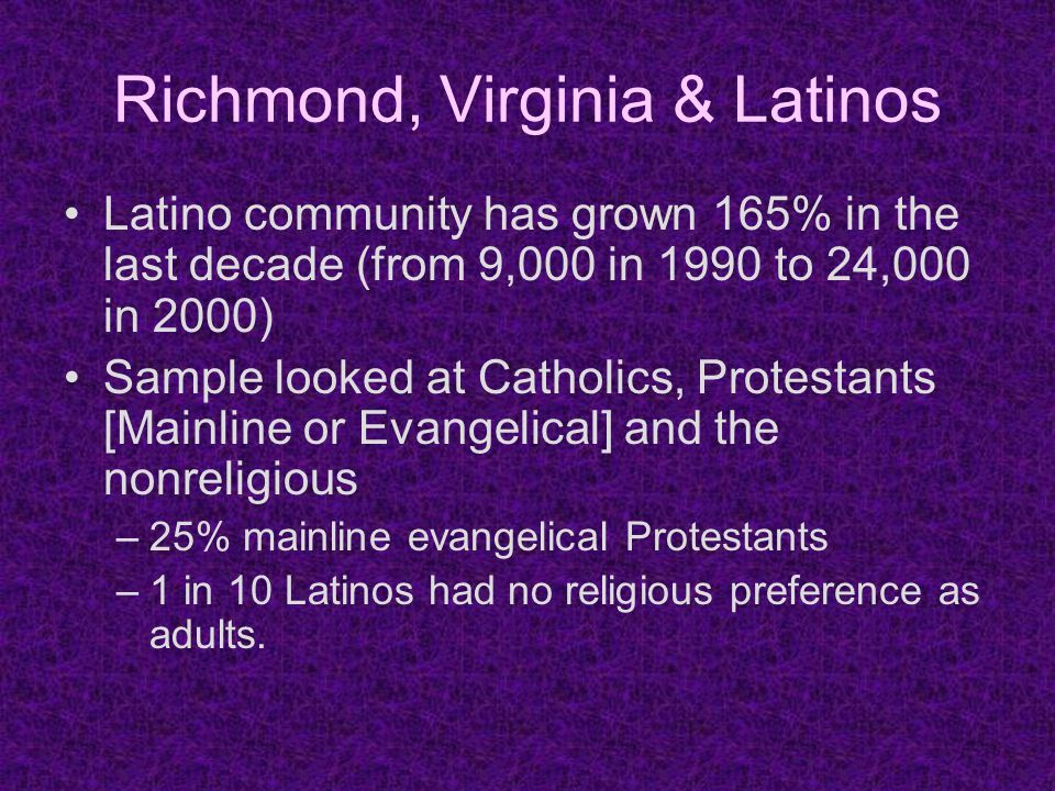 Richmond, Virginia & Latinos Latino community has grown 165% in the last decade (from 9,000 in 1990 to 24,000 in 2000) Sample looked at Catholics, Protestants [Mainline or Evangelical] and the nonreligious –25% mainline evangelical Protestants –1 in 10 Latinos had no religious preference as adults.