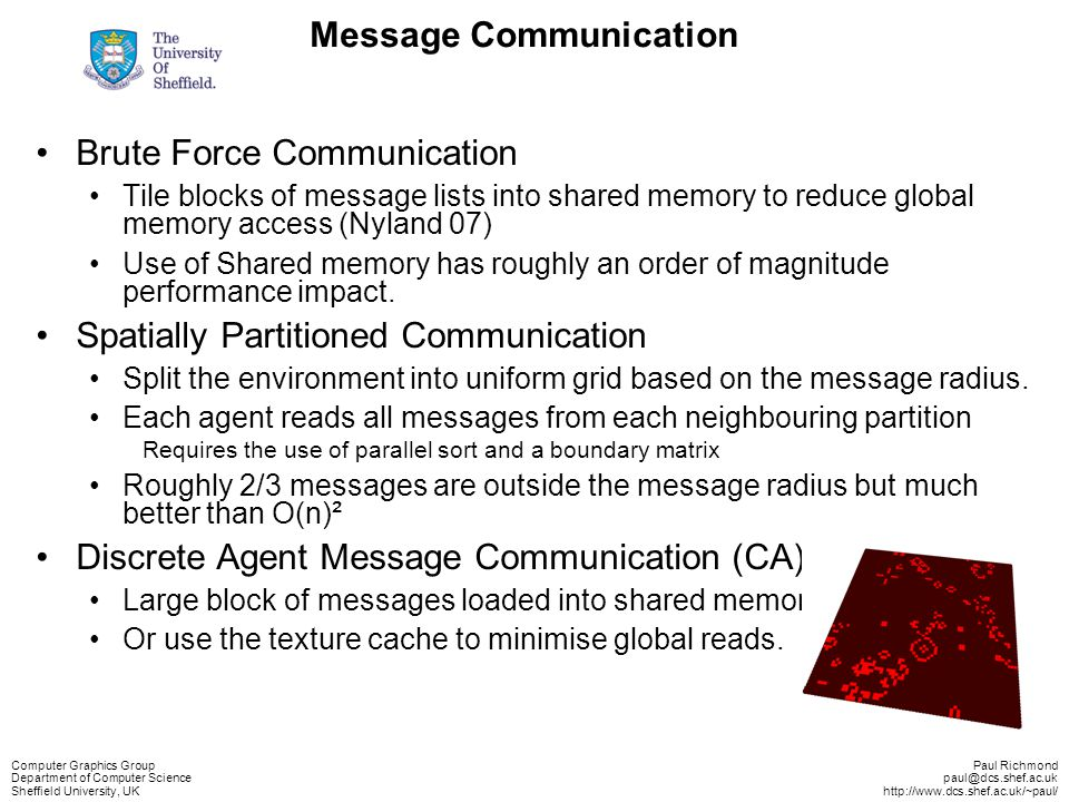 Computer Graphics Group Department of Computer Science Sheffield University, UK Paul Richmond paul@dcs.shef.ac.uk http://www.dcs.shef.ac.uk/~paul/ Message Communication Brute Force Communication Tile blocks of message lists into shared memory to reduce global memory access (Nyland 07) Use of Shared memory has roughly an order of magnitude performance impact.