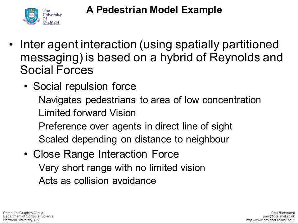 Computer Graphics Group Department of Computer Science Sheffield University, UK Paul Richmond paul@dcs.shef.ac.uk http://www.dcs.shef.ac.uk/~paul/ A Pedestrian Model Example Inter agent interaction (using spatially partitioned messaging) is based on a hybrid of Reynolds and Social Forces Social repulsion force Navigates pedestrians to area of low concentration Limited forward Vision Preference over agents in direct line of sight Scaled depending on distance to neighbour Close Range Interaction Force Very short range with no limited vision Acts as collision avoidance