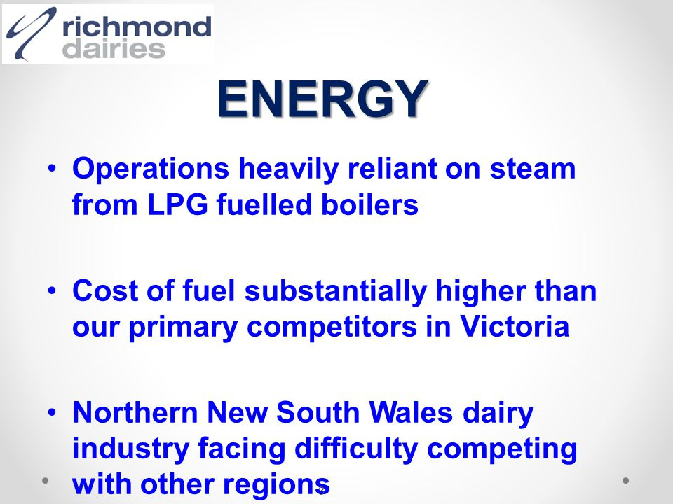 Operations heavily reliant on steam from LPG fuelled boilers Cost of fuel substantially higher than our primary competitors in Victoria Northern New S
