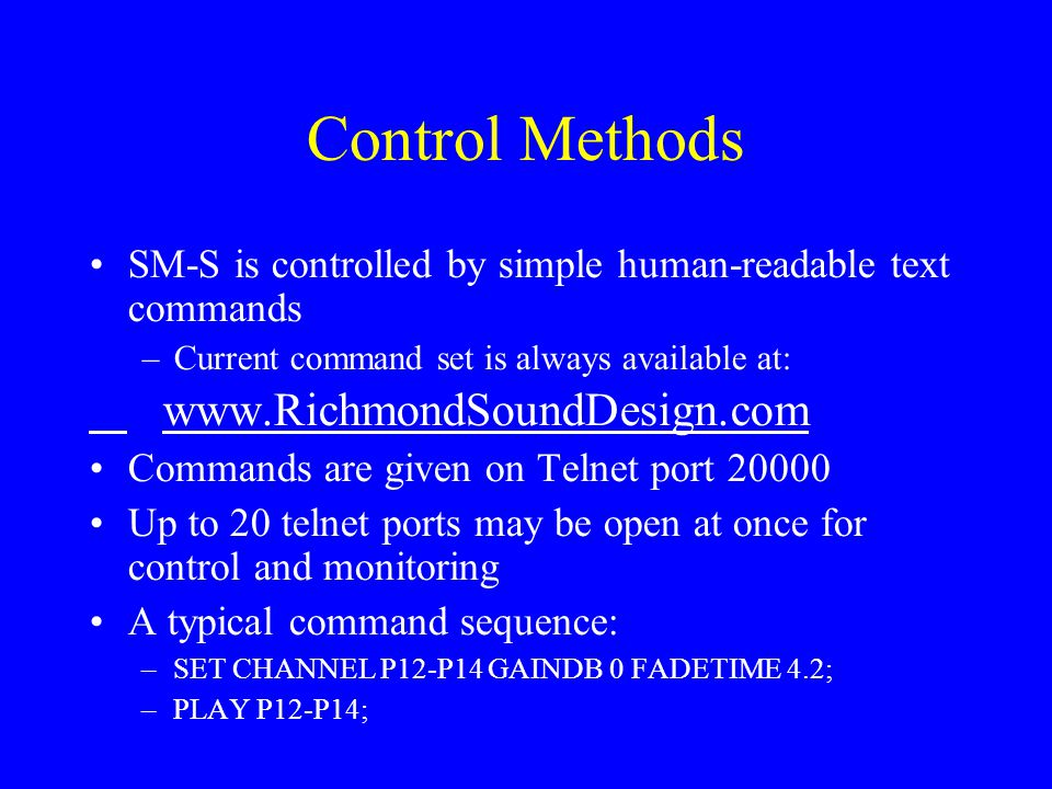 Control Methods SM-S is controlled by simple human-readable text commands –Current command set is always available at: www.RichmondSoundDesign.com Commands are given on Telnet port 20000 Up to 20 telnet ports may be open at once for control and monitoring A typical command sequence: –SET CHANNEL P12-P14 GAINDB 0 FADETIME 4.2; –PLAY P12-P14;