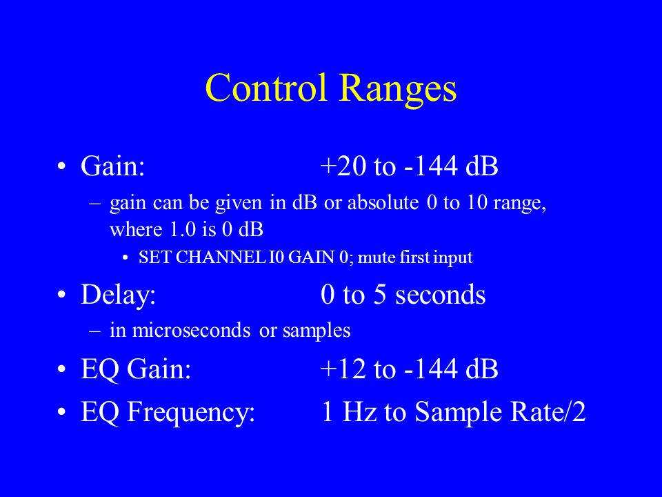 Control Ranges Gain:+20 to -144 dB –gain can be given in dB or absolute 0 to 10 range, where 1.0 is 0 dB SET CHANNEL I0 GAIN 0; mute first input Delay:0 to 5 seconds –in microseconds or samples EQ Gain:+12 to -144 dB EQ Frequency:1 Hz to Sample Rate/2