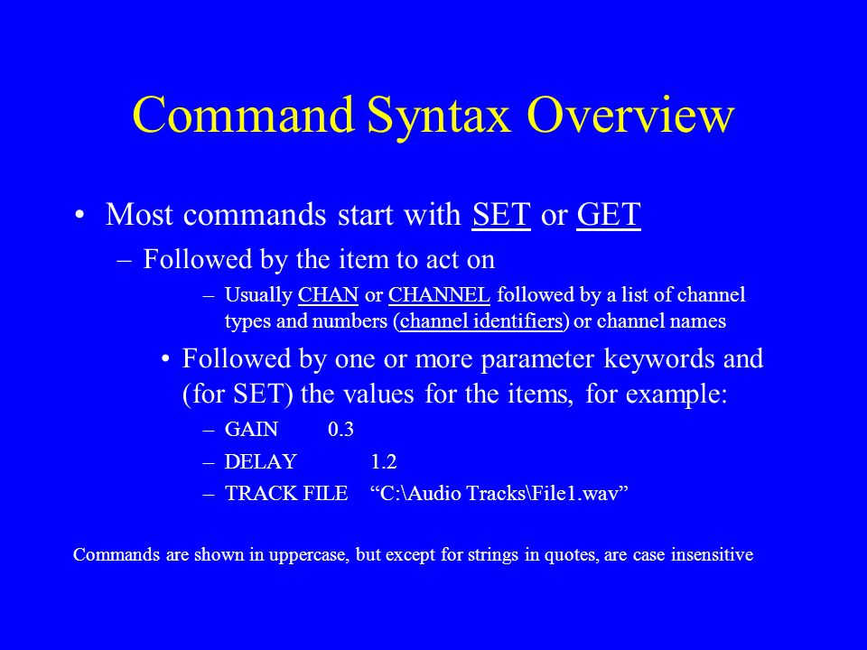 Command Syntax Overview Most commands start with SET or GET –Followed by the item to act on –Usually CHAN or CHANNEL followed by a list of channel typ