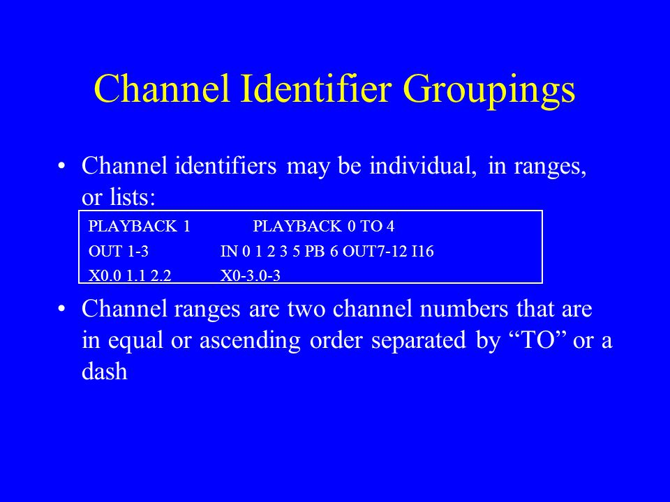Channel Identifier Groupings Channel identifiers may be individual, in ranges, or lists: PLAYBACK 1PLAYBACK 0 TO 4 OUT 1-3IN 0 1 2 3 5 PB 6 OUT7-12 I16 X0.0 1.1 2.2X0-3.0-3 Channel ranges are two channel numbers that are in equal or ascending order separated by TO or a dash