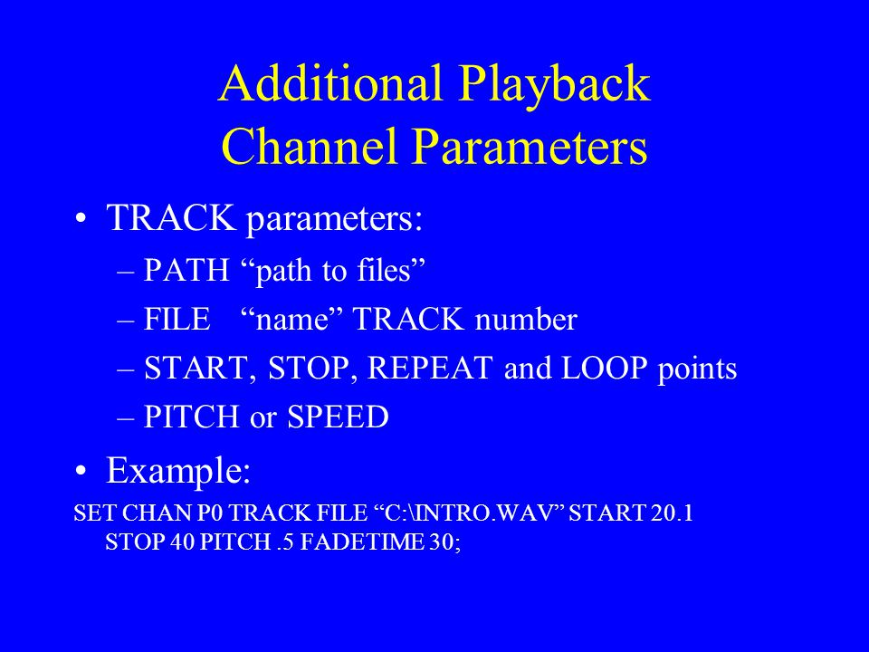 Additional Playback Channel Parameters TRACK parameters: –PATH path to files –FILE name TRACK number –START, STOP, REPEAT and LOOP points –PITCH or SPEED Example: SET CHAN P0 TRACK FILE C:\INTRO.WAV START 20.1 STOP 40 PITCH.5 FADETIME 30;