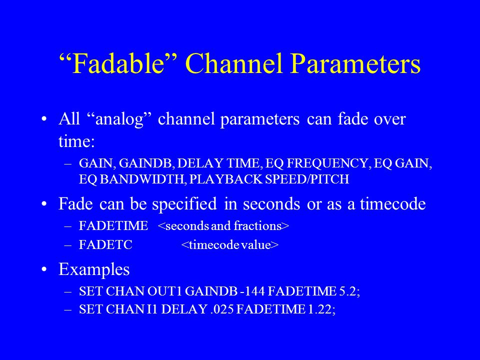 """Fadable"" Channel Parameters All ""analog"" channel parameters can fade over time: –GAIN, GAINDB, DELAY TIME, EQ FREQUENCY, EQ GAIN, EQ BANDWIDTH, PLAYB"