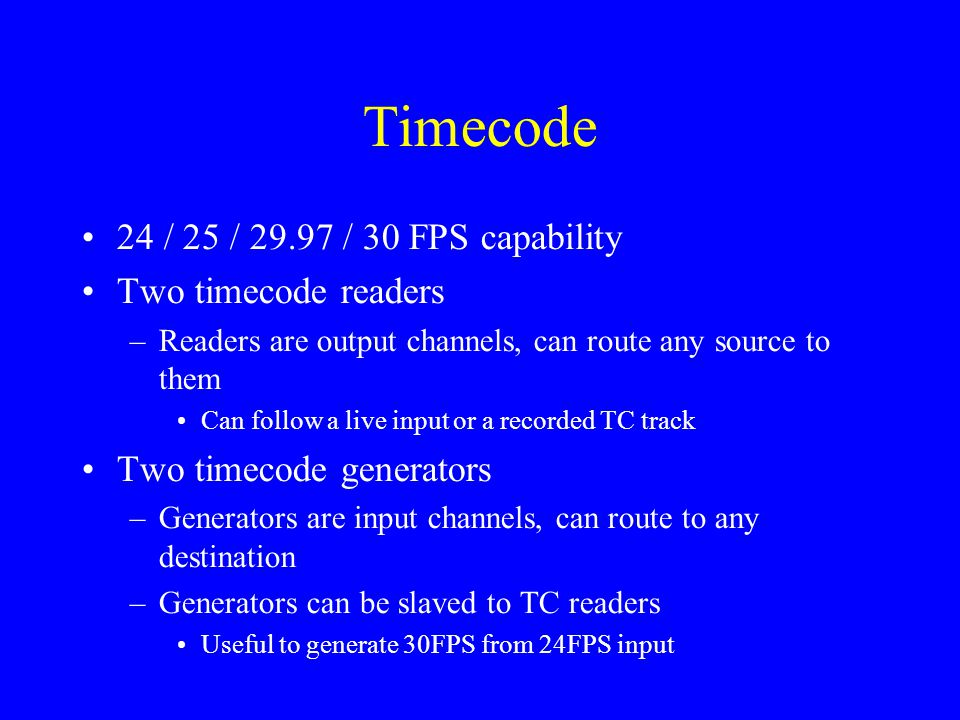 Timecode 24 / 25 / 29.97 / 30 FPS capability Two timecode readers –Readers are output channels, can route any source to them Can follow a live input o