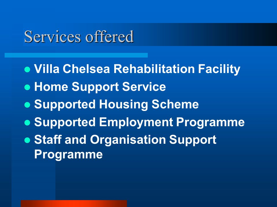 Services offered Villa Chelsea Rehabilitation Facility Home Support Service Supported Housing Scheme Supported Employment Programme Staff and Organisation Support Programme