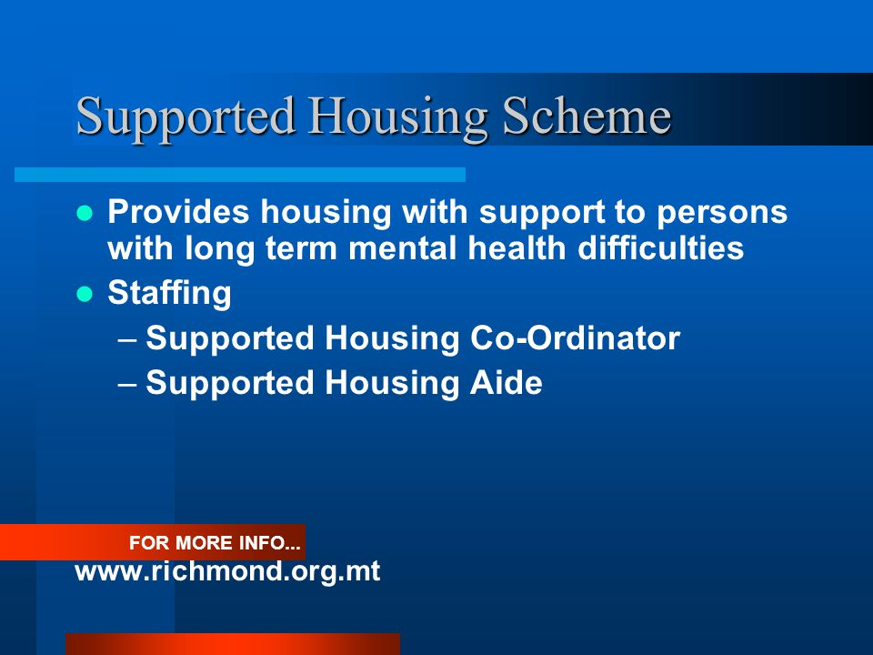 Supported Housing Scheme Provides housing with support to persons with long term mental health difficulties Staffing –Supported Housing Co-Ordinator –Supported Housing Aide www.richmond.org.mt FOR MORE INFO...