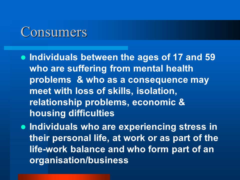 Consumers Individuals between the ages of 17 and 59 who are suffering from mental health problems & who as a consequence may meet with loss of skills, isolation, relationship problems, economic & housing difficulties Individuals who are experiencing stress in their personal life, at work or as part of the life-work balance and who form part of an organisation/business
