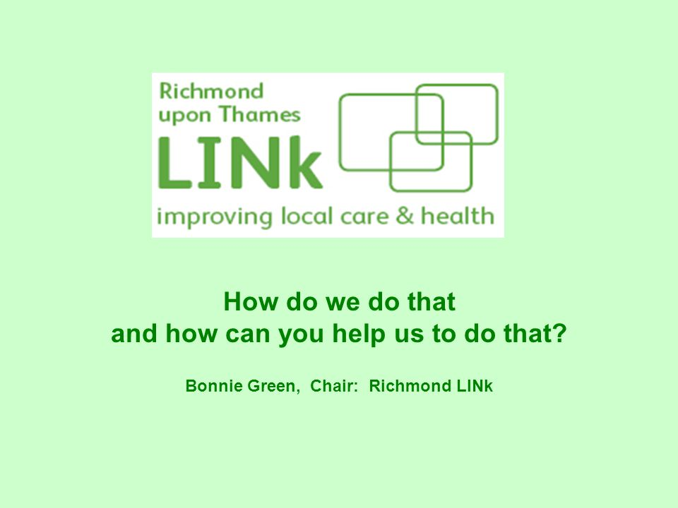 How do we do that and how can you help us to do that Bonnie Green, Chair: Richmond LINk