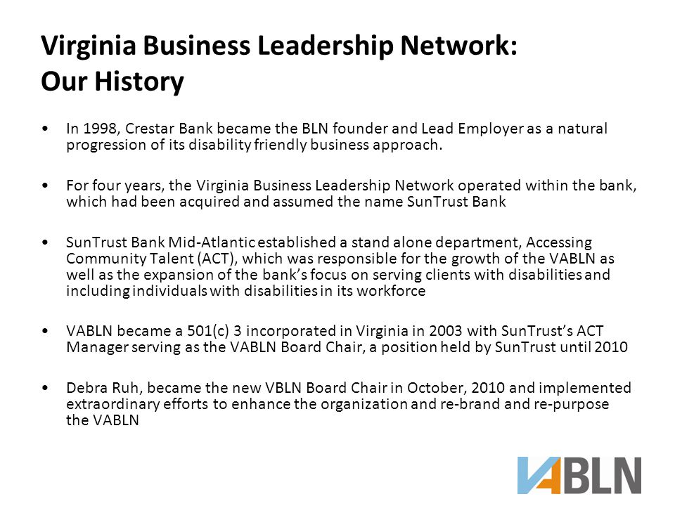 Virginia Business Leadership Network: Our History In 1998, Crestar Bank became the BLN founder and Lead Employer as a natural progression of its disability friendly business approach.