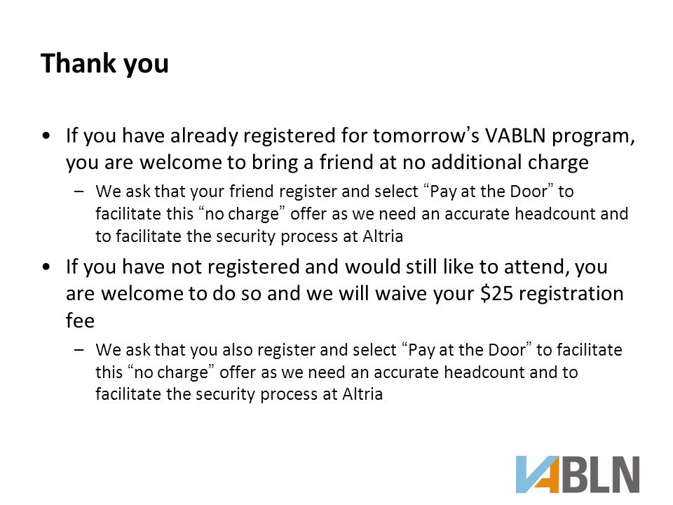 Thank you If you have already registered for tomorrow's VABLN program, you are welcome to bring a friend at no additional charge –We ask that your friend register and select Pay at the Door to facilitate this no charge offer as we need an accurate headcount and to facilitate the security process at Altria If you have not registered and would still like to attend, you are welcome to do so and we will waive your $25 registration fee –We ask that you also register and select Pay at the Door to facilitate this no charge offer as we need an accurate headcount and to facilitate the security process at Altria