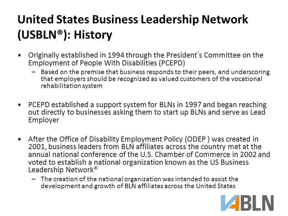 United States Business Leadership Network (USBLN®): History Originally established in 1994 through the President's Committee on the Employment of People With Disabilities (PCEPD) –Based on the premise that business responds to their peers, and underscoring that employers should be recognized as valued customers of the vocational rehabilitation system PCEPD established a support system for BLNs in 1997 and began reaching out directly to businesses asking them to start up BLNs and serve as Lead Employer After the Office of Disability Employment Policy (ODEP ) was created in 2001, business leaders from BLN affiliates across the country met at the annual national conference of the U.S.
