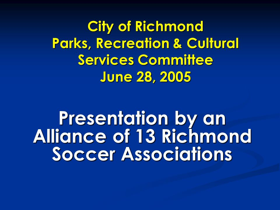 City of Richmond Parks, Recreation & Cultural Services Committee June 28, 2005 Presentation by an Alliance of 13 Richmond Soccer Associations