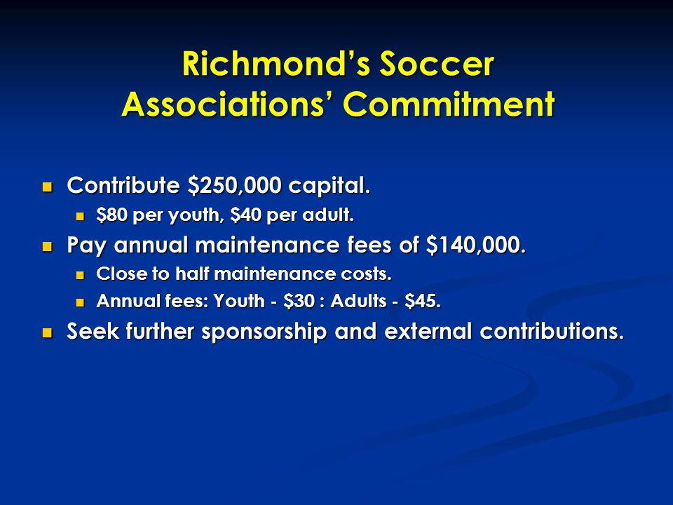 Richmond's Soccer Associations' Commitment Contribute $250,000 capital. Contribute $250,000 capital. $80 per youth, $40 per adult. $80 per youth, $40