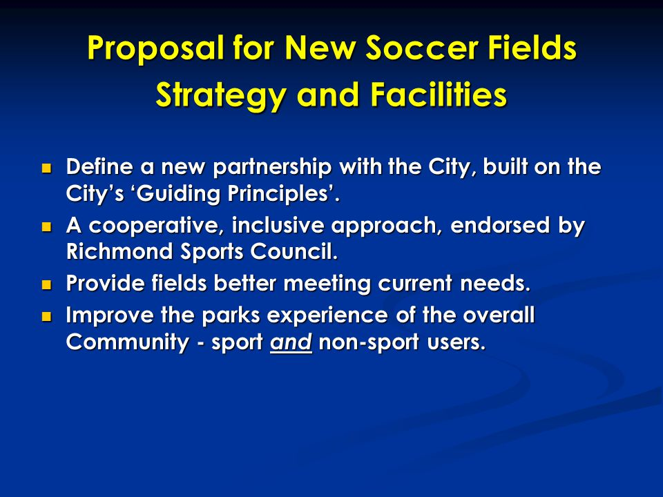 Proposal for New Soccer Fields Strategy and Facilities Define a new partnership with the City, built on the City's 'Guiding Principles'. Define a new