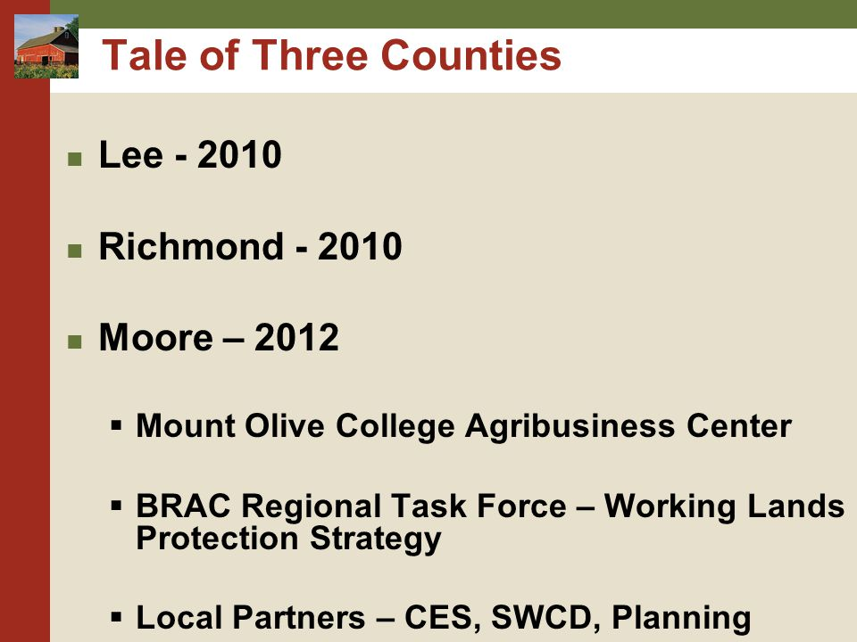 Tale of Three Counties Lee - 2010 Richmond - 2010 Moore – 2012  Mount Olive College Agribusiness Center  BRAC Regional Task Force – Working Lands Pr