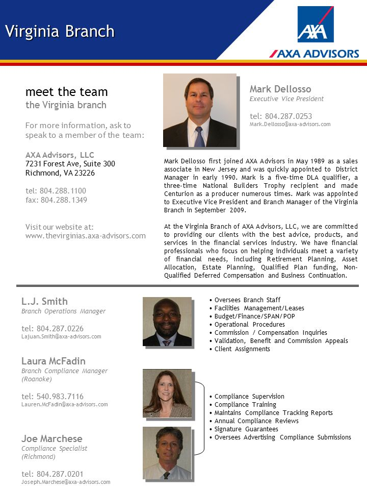 meet the team the Virginia branch For more information, ask to speak to a member of the team: AXA Advisors, LLC 7231 Forest Ave, Suite 300 Richmond, VA 23226 tel: 804.288.1100 fax: 804.288.1349 Visit our website at: www.thevirginias.axa-advisors.com Mark Dellosso first joined AXA Advisors in May 1989 as a sales associate in New Jersey and was quickly appointed to District Manager in early 1990.
