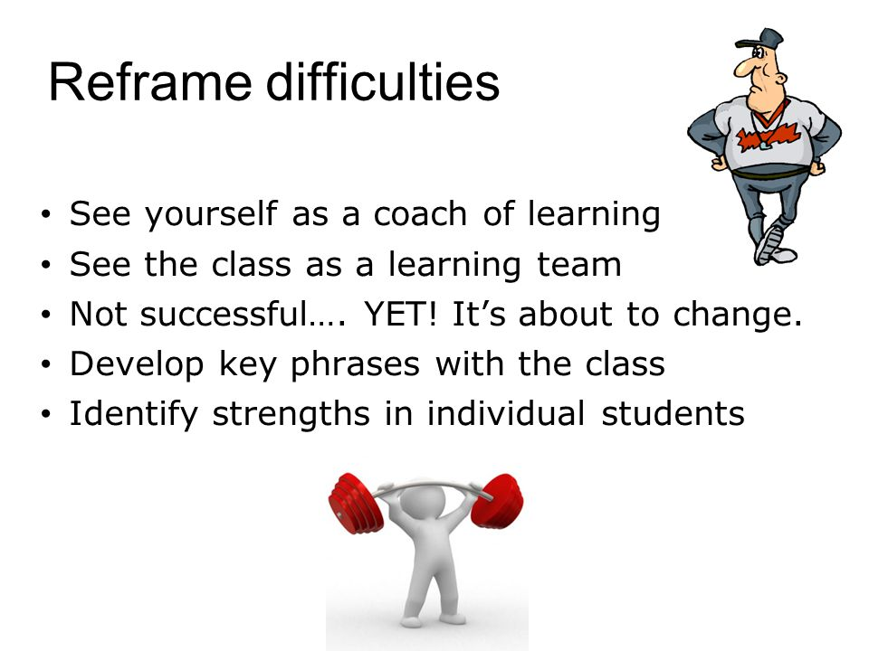 Reframe difficulties See yourself as a coach of learning See the class as a learning team Not successful….