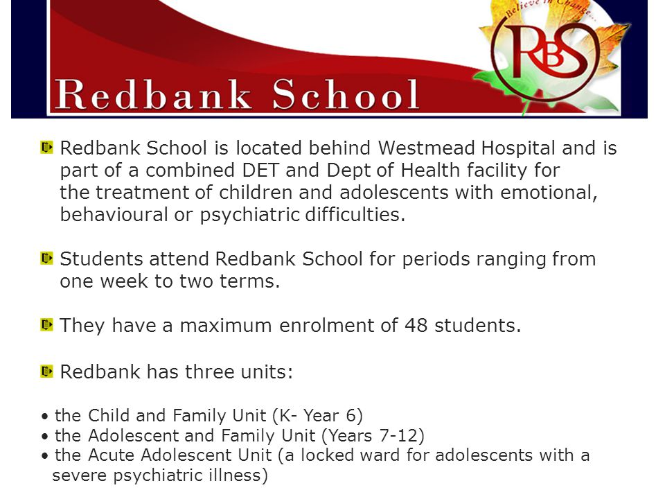 Redbank School is located behind Westmead Hospital and is part of a combined DET and Dept of Health facility for the treatment of children and adolescents with emotional, behavioural or psychiatric difficulties.