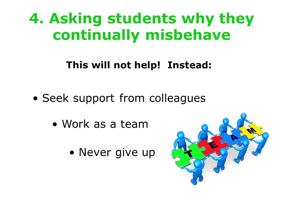 4. Asking students why they continually misbehave This will not help.