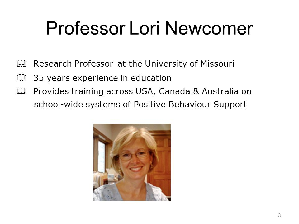 3 Professor Lori Newcomer  Research Professor at the University of Missouri  35 years experience in education  Provides training across USA, Canada & Australia on school-wide systems of Positive Behaviour Support