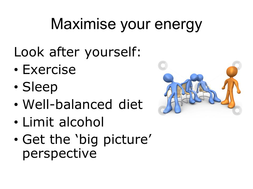 Maximise your energy Look after yourself: Exercise Sleep Well-balanced diet Limit alcohol Get the 'big picture' perspective