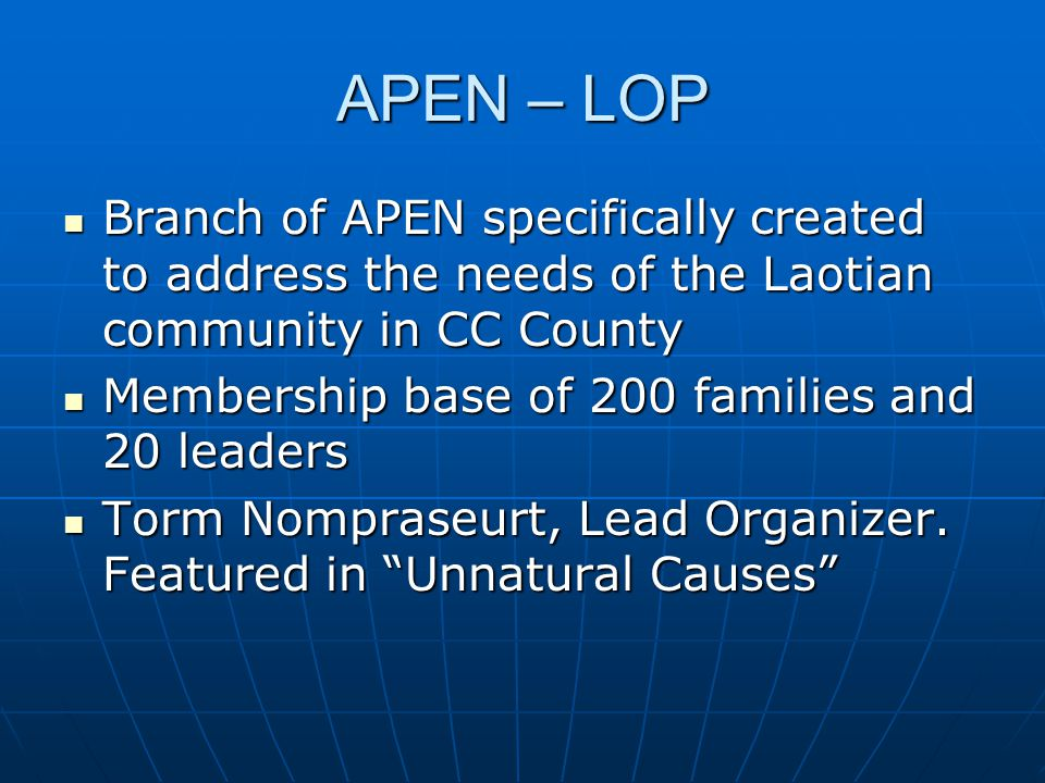 APEN – LOP Branch of APEN specifically created to address the needs of the Laotian community in CC County Branch of APEN specifically created to address the needs of the Laotian community in CC County Membership base of 200 families and 20 leaders Membership base of 200 families and 20 leaders Torm Nompraseurt, Lead Organizer.
