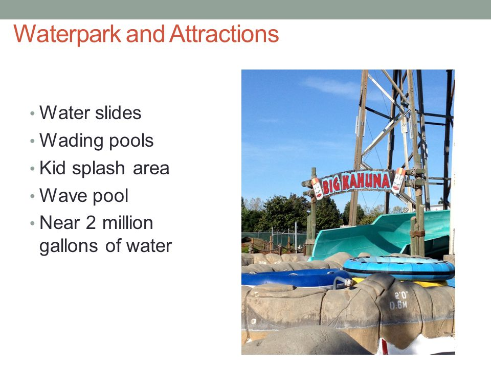 Waterpark and Attractions Water slides Wading pools Kid splash area Wave pool Near 2 million gallons of water