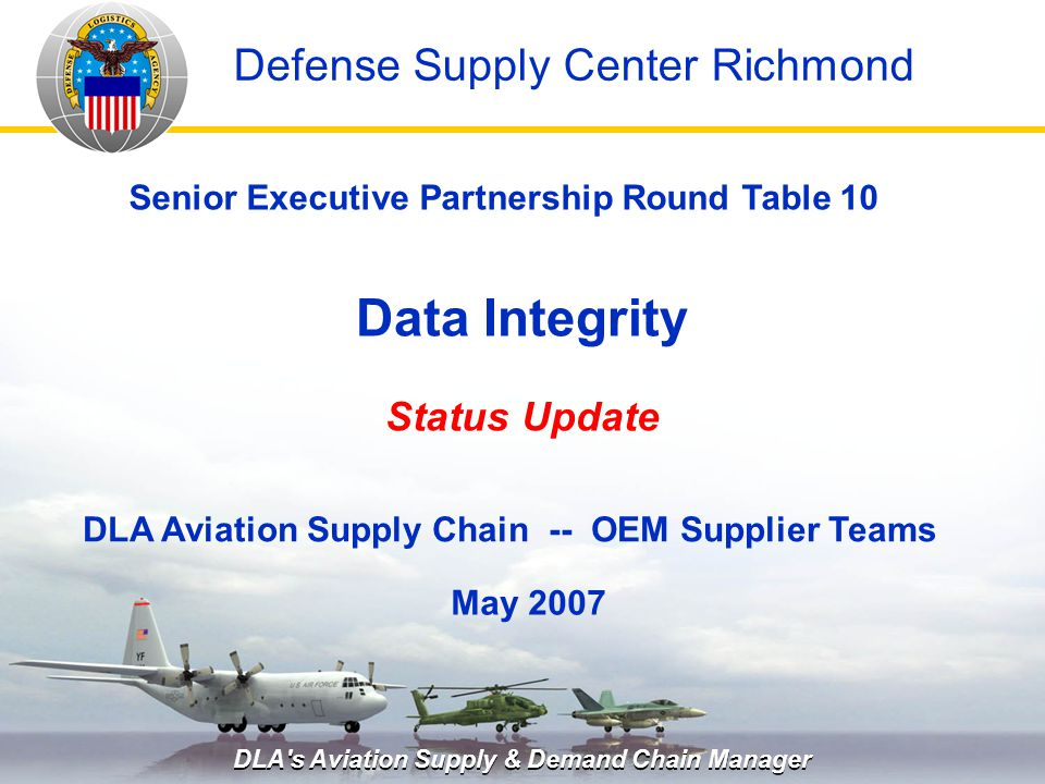 DLA s Aviation Supply & Demand Chain Manager Data Integrity Status Update May 2007 Senior Executive Partnership Round Table 10 DLA Aviation Supply Chain -- OEM Supplier Teams Defense Supply Center Richmond