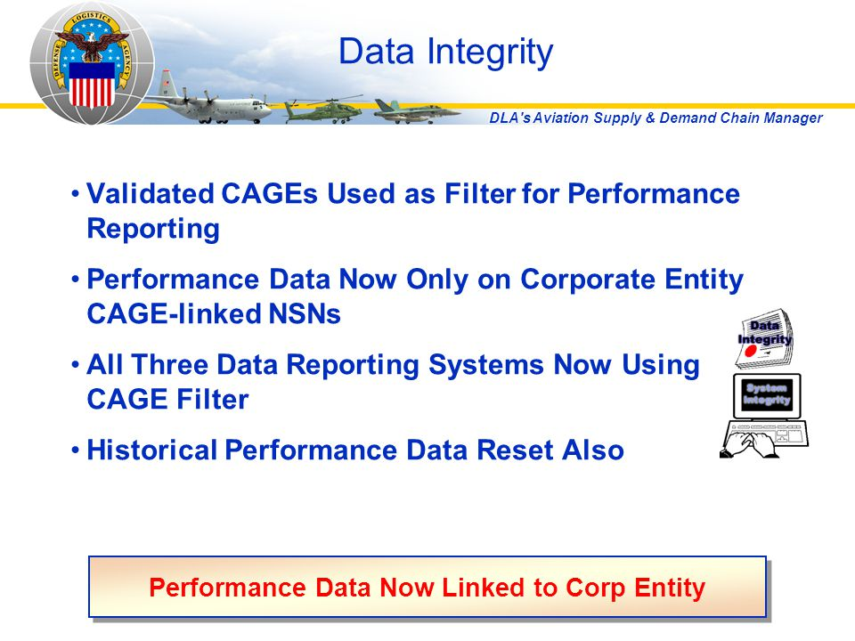 DLA s Aviation Supply & Demand Chain Manager Data Integrity Validated CAGEs Used as Filter for Performance Reporting Performance Data Now Only on Corporate Entity CAGE-linked NSNs All Three Data Reporting Systems Now Using CAGE Filter Historical Performance Data Reset Also Performance Data Now Linked to Corp Entity