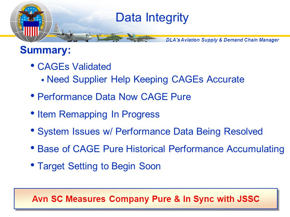 DLA s Aviation Supply & Demand Chain Manager Data Integrity CAGEs Validated  Need Supplier Help Keeping CAGEs Accurate Performance Data Now CAGE Pure Item Remapping In Progress System Issues w/ Performance Data Being Resolved Base of CAGE Pure Historical Performance Accumulating Target Setting to Begin Soon Summary: Avn SC Measures Company Pure & In Sync with JSSC