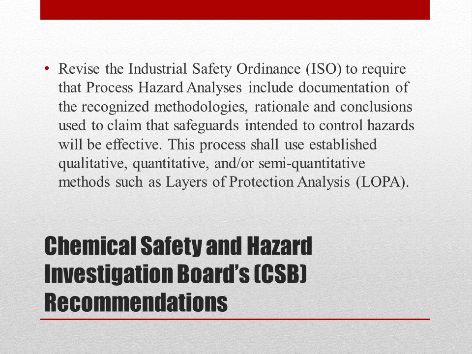 Chemical Safety and Hazard Investigation Board's (CSB) Recommendations Revise the Industrial Safety Ordinance (ISO) to require that Process Hazard Analyses include documentation of the recognized methodologies, rationale and conclusions used to claim that safeguards intended to control hazards will be effective.